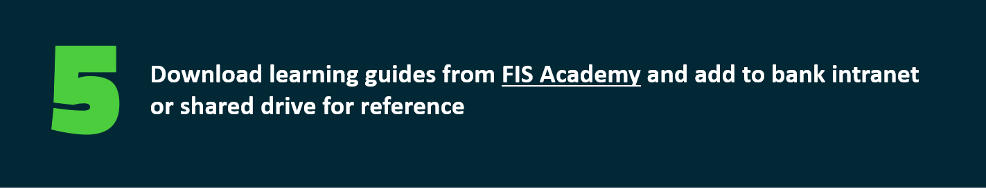 Download learning guides from FIS Academy and add to bank intranet  or shared drive for reference