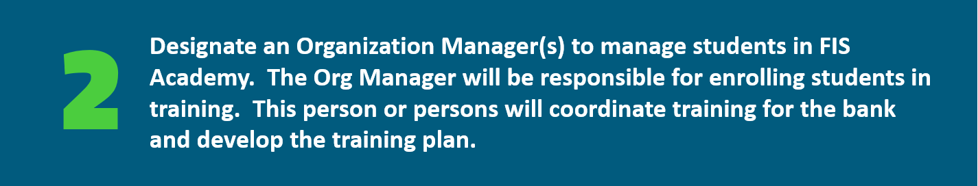 Designate an Organization Manager(s) to manage students in FIS Academy.  The Org Manager will be responsible for enrolling students in training.  This person or persons will coordinate training for the bank and develop the training plan.
