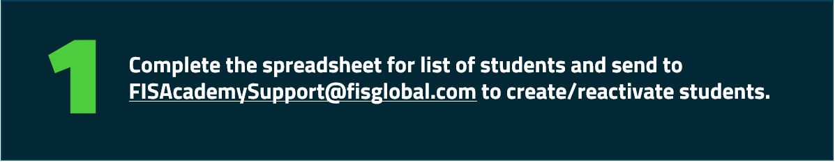 Complete the spreadsheet for list of students and send to FISAcademySupport@fisglobal.com to create/reactivate students.